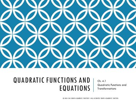 QUADRATIC FUNCTIONS AND EQUATIONS Ch. 4.1 Quadratic Functions and Transformations EQ: HOW CAN I GRAPH A QUADRATIC FUNCTION? I WILL ACCURATELY GRAPH A QUADRATIC.