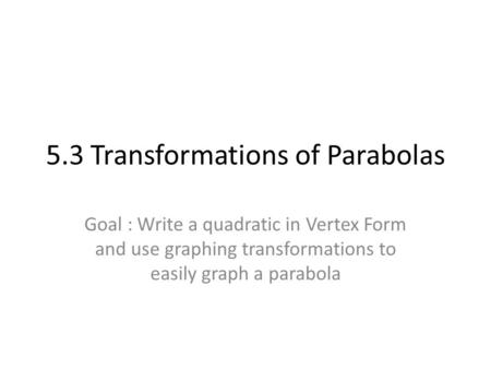5.3 Transformations of Parabolas Goal : Write a quadratic in Vertex Form and use graphing transformations to easily graph a parabola.