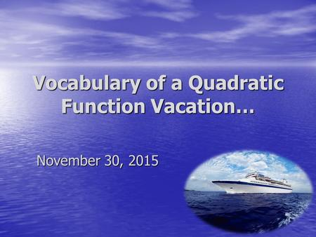 Vocabulary of a Quadratic Function Vacation… November 30, 2015.