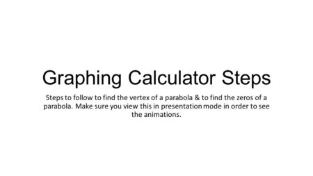 Graphing Calculator Steps Steps to follow to find the vertex of a parabola & to find the zeros of a parabola. Make sure you view this in presentation mode.