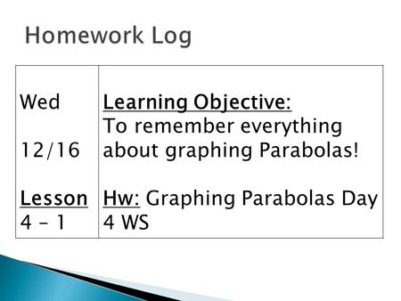 Wed 12/16 Lesson 4 – 1 Learning Objective: To remember everything about graphing Parabolas! Hw: Graphing Parabolas Day 4 WS.