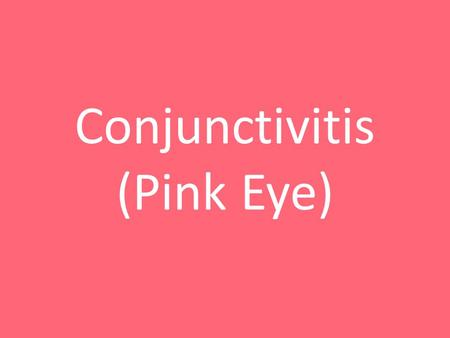 Conjunctivitis (Pink Eye). What is pink eye? Redness and swelling of the conjunctiva A bacterial or viral infection Can be very contagious Last 7 to.