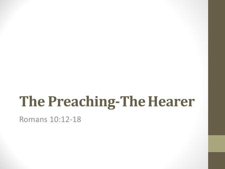 The Preaching-The Hearer Romans 10:12-18. 12 For there is no difference between the Jew and the Greek: for the same Lord over all is rich unto all that.