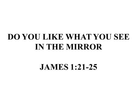 DO YOU LIKE WHAT YOU SEE IN THE MIRROR JAMES 1:21-25.
