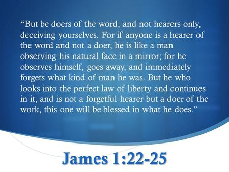"James 1:22-25 ""But be doers of the word, and not hearers only, deceiving yourselves. For if anyone is a hearer of the word and not a doer, he is like a."