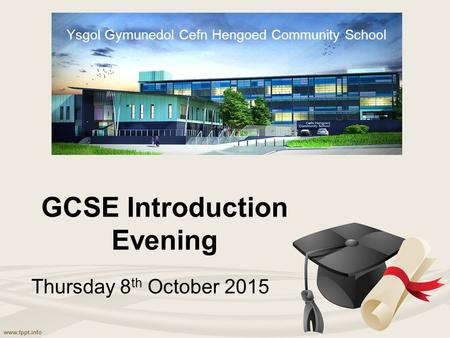 GCSE Introduction Evening Thursday 8 th October 2015 Ysgol Gymunedol Cefn Hengoed Community School.