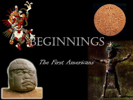 Beginnings The First Americans. The First Arrivals The first people began to arrive on this continent as early as 12,000 – 30,000 years ago But Where.