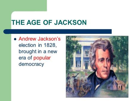 THE AGE OF JACKSON Andrew Jackson's election in 1828, brought in a new era of popular democracy.