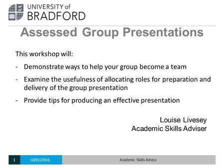 Assessed Group Presentations Louise Livesey Academic Skills Adviser This workshop will: -Demonstrate ways to help your group become a team -Examine the.