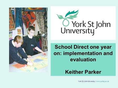 York St John University | www.yorksj.ac.uk School Direct one year on: implementation and evaluation Keither Parker.