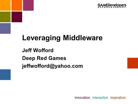 Innovation. interaction. inspiration. Leveraging Middleware Jeff Wofford Deep Red Games