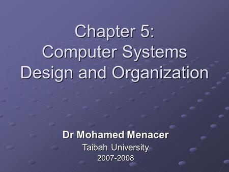 Chapter 5: Computer Systems Design and Organization Dr Mohamed Menacer Taibah University 2007-2008.