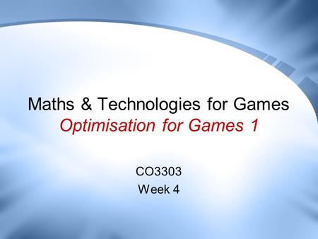 Maths & Technologies for Games Optimisation for Games 1 CO3303 Week 4.