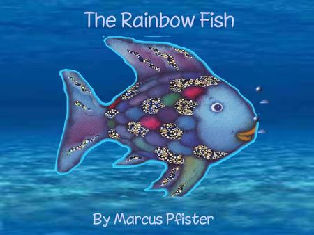 The Rainbow Fish By Marcus Pfister. Somewhere in the deepest sea lived a fish. But this was no ordinary fish: he was the most beautiful fish in the entire.