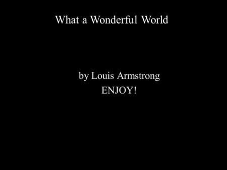 By Louis Armstrong ENJOY! What a Wonderful World.