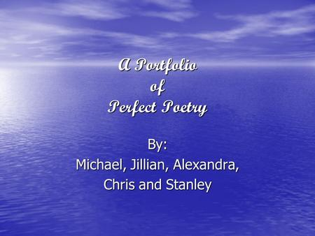 A Portfolio of Perfect Poetry By: Michael, Jillian, Alexandra, Chris and Stanley.
