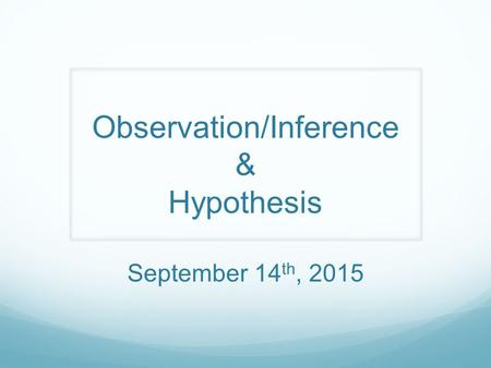 Observation/Inference & Hypothesis September 14 th, 2015.
