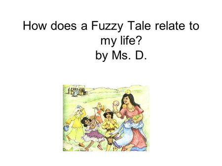 How does a Fuzzy Tale relate to my life? by Ms. D.