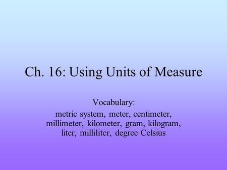 Ch. 16: Using Units of Measure Vocabulary: metric system, meter, centimeter, millimeter, kilometer, gram, kilogram, liter, milliliter, degree Celsius.