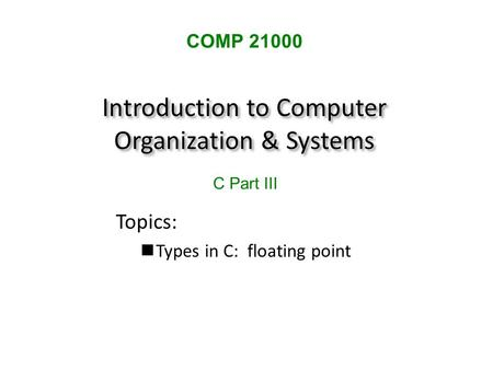 Introduction to Computer Organization & Systems Topics: Types in C: floating point COMP 21000 C Part III.
