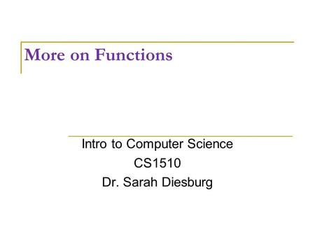 More on Functions Intro to Computer Science CS1510 Dr. Sarah Diesburg.