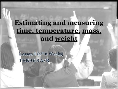 Estimating and measuring time, temperature, mass, and weight Lesson 4 (4 th 6 Weeks) TEKS 6.8 A/B.