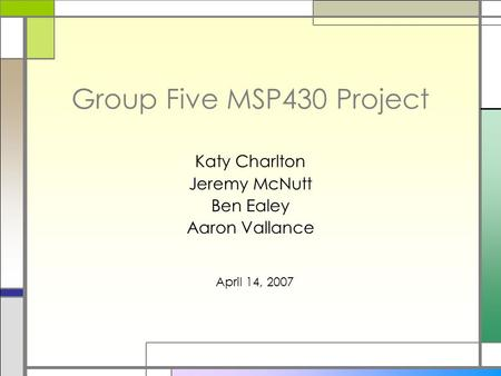 Group Five MSP430 Project Katy Charlton Jeremy McNutt Ben Ealey Aaron Vallance April 14, 2007.