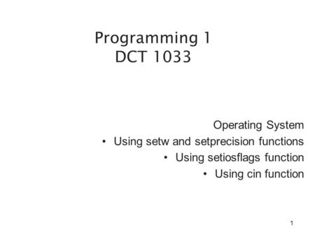 Operating System Using setw and setprecision functions Using setiosflags function Using cin function Programming 1 DCT 1033 1.