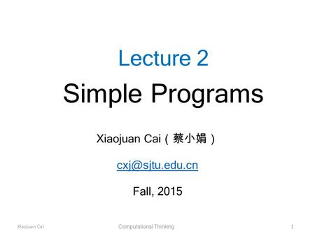 Xiaojuan Cai Computational Thinking 1 Lecture 2 Simple Programs Xiaojuan Cai (蔡小娟) Fall, 2015.
