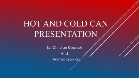 HOT AND COLD CAN PRESENTATION By: Christian Klepach And Andrea Galindo.