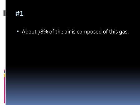 #1  About 78% of the air is composed of this gas.