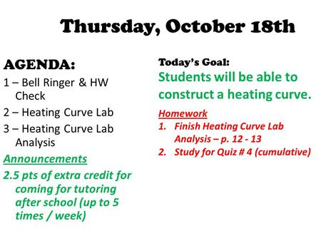 Thursday, October 18th AGENDA: 1 – Bell Ringer & HW Check 2 – Heating Curve Lab 3 – Heating Curve Lab Analysis Announcements 2.5 pts of extra credit for.
