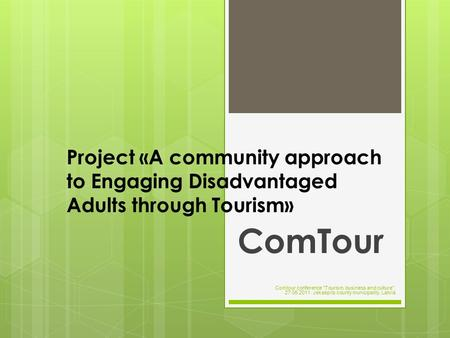 Project «A community approach to Engaging Disadvantaged Adults through Tourism» ComTour Comtour conference Tourism, business and culture, 27.05.2011.