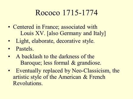Rococo 1715-1774 Centered in France; associated with Louis XV. [also Germany and Italy] Light, elaborate, decorative style. Pastels. A backlash to the.
