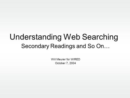Understanding Web Searching Secondary Readings and So On… Will Meurer for WIRED October 7, 2004.