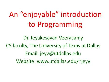 "An ""enjoyable"" introduction to Programming Dr. Jeyakesavan Veerasamy CS faculty, The University of Texas at Dallas   Website:"