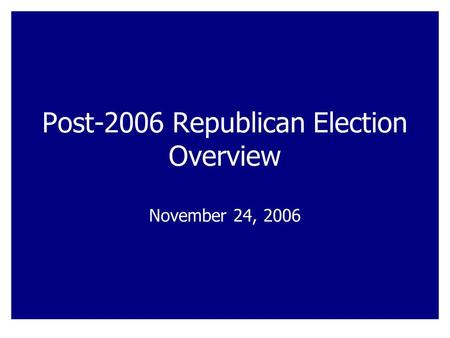 Post-2006 Republican Election Overview November 24, 2006.