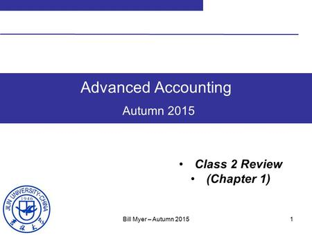 1 Advanced Accounting Autumn 2015 Class 2 Review (Chapter 1) Bill Myer – Autumn 2015.