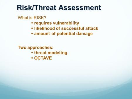What is RISK?  requires vulnerability  likelihood of successful attack  amount of potential damage Two approaches:  threat modeling  OCTAVE Risk/Threat.