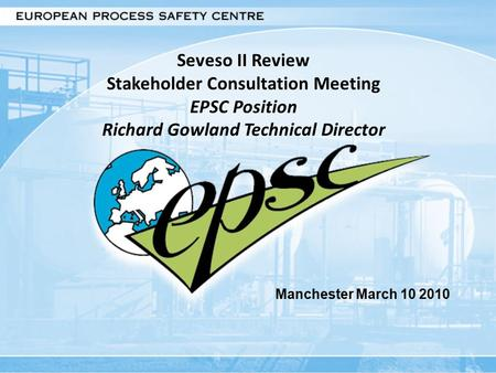 Seveso II Review Stakeholder Consultation Meeting EPSC Position Richard Gowland Technical Director Manchester March 10 2010.