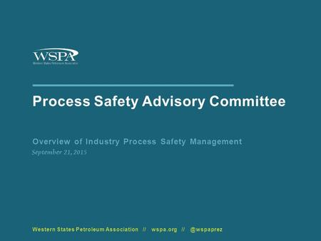 Process Safety Advisory Committee Overview of Industry Process Safety Management September 21, 2015 Western States Petroleum Association // wspa.org //