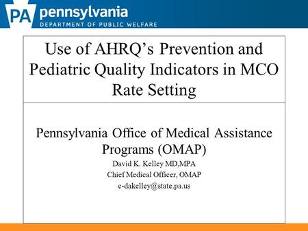 Use of AHRQ's Prevention and Pediatric Quality Indicators in MCO Rate Setting Pennsylvania Office of Medical Assistance Programs (OMAP) David K. Kelley.