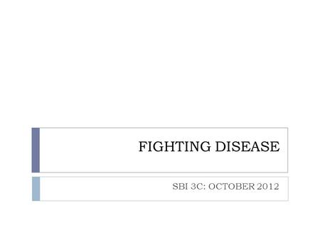 FIGHTING DISEASE SBI 3C: OCTOBER 2012. DISEASE:  Pathogen:  A disease causing microorganism  Pathogenic bacteria produce toxins once they enter your.