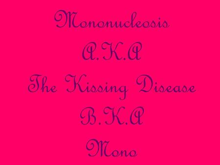 Mononucleosis A.K.A The Kissing Disease B.K.A Mono.