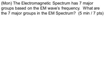 (Mon) The Electromagnetic Spectrum has 7 major groups based on the EM wave's frequency. What are the 7 major groups in the EM Spectrum? (5 min / 7 pts)