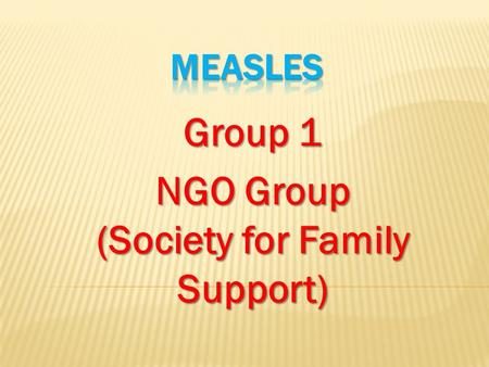 Group 1 NGO Group (Society for Family Support). Measles is one of the leading causes of death among young children even though a safe and cost- effective.