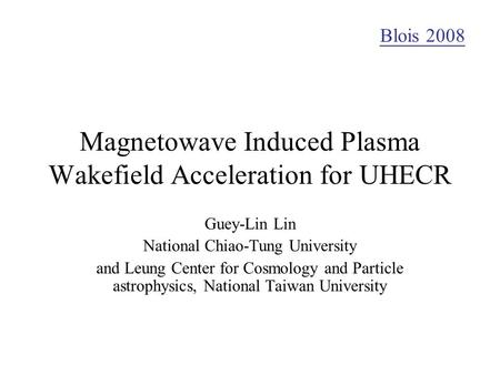 Magnetowave Induced Plasma Wakefield Acceleration for UHECR Guey-Lin Lin National Chiao-Tung University and Leung Center for Cosmology and Particle astrophysics,