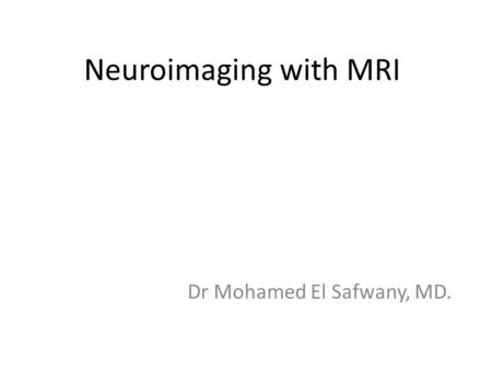 Neuroimaging with MRI Dr Mohamed El Safwany, MD..