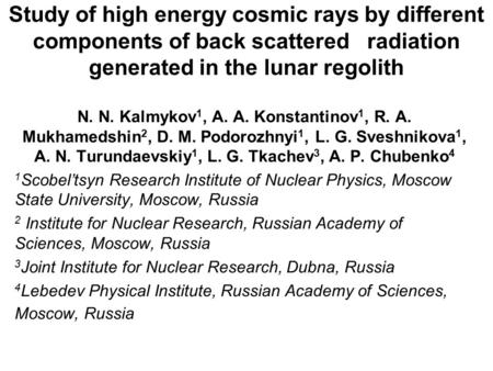 Study of high energy cosmic rays by different components of back scattered radiation generated in the lunar regolith N. N. Kalmykov 1, A. A. Konstantinov.