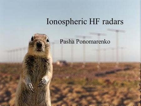 Ionospheric HF radars Pasha Ponomarenko. Outline Conventional radars vs ionospheric radars Collective scatter processes Aspect angle effects HF propagation.